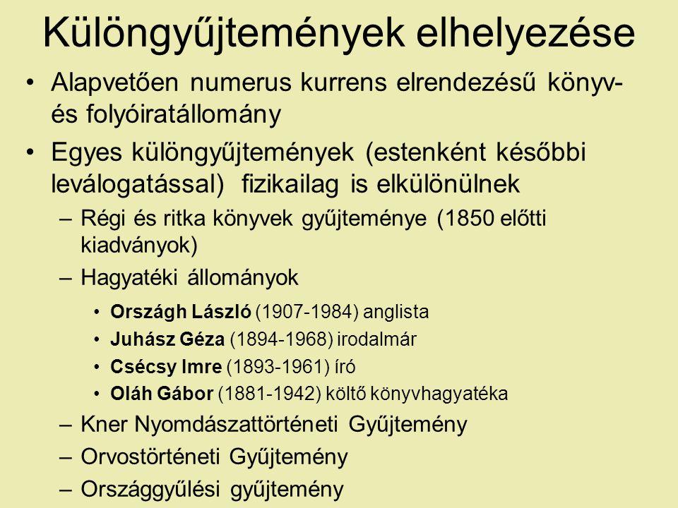 Különgyűjtemények elhelyezése Alapvetően numerus kurrens elrendezésű könyv- és folyóiratállomány Egyes különgyűjtemények (estenként későbbi leválogatással) fizikailag is elkülönülnek –Régi és ritka könyvek gyűjteménye (1850 előtti kiadványok) –Hagyatéki állományok Országh László (1907-1984) anglista Juhász Géza (1894-1968) irodalmár Csécsy Imre (1893-1961) író Oláh Gábor (1881-1942) költő könyvhagyatéka –Kner Nyomdászattörténeti Gyűjtemény –Orvostörténeti Gyűjtemény –Országgyűlési gyűjtemény