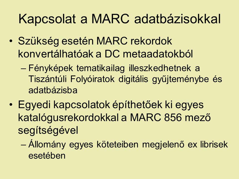Kapcsolat a MARC adatbázisokkal Szükség esetén MARC rekordok konvertálhatóak a DC metaadatokból –Fényképek tematikailag illeszkedhetnek a Tiszántúli Folyóiratok digitális gyűjteménybe és adatbázisba Egyedi kapcsolatok építhetőek ki egyes katalógusrekordokkal a MARC 856 mező segítségével –Állomány egyes köteteiben megjelenő ex librisek esetében