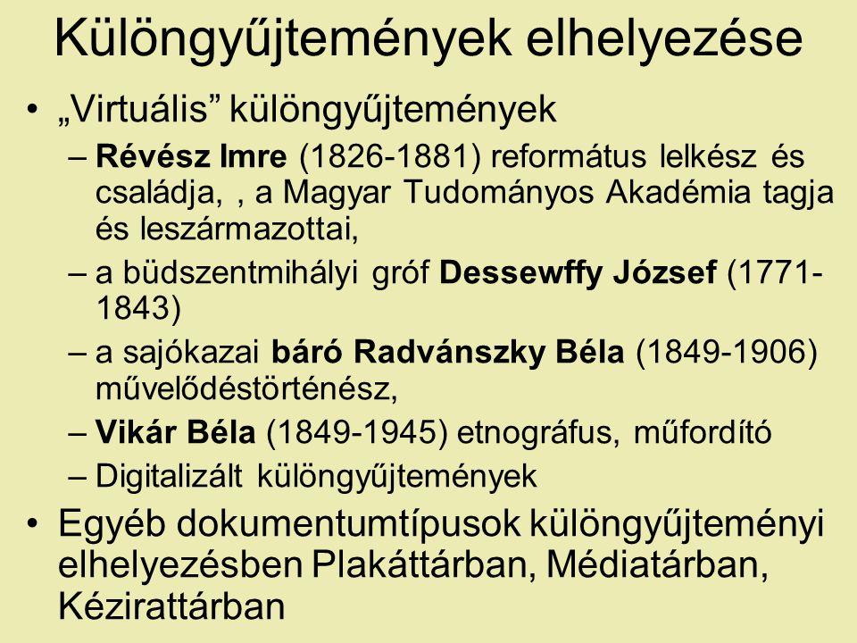 """Különgyűjtemények elhelyezése """"Virtuális különgyűjtemények –Révész Imre (1826-1881) református lelkész és családja,, a Magyar Tudományos Akadémia tagja és leszármazottai, –a büdszentmihályi gróf Dessewffy József (1771- 1843) –a sajókazai báró Radvánszky Béla (1849-1906) művelődéstörténész, –Vikár Béla (1849-1945) etnográfus, műfordító –Digitalizált különgyűjtemények Egyéb dokumentumtípusok különgyűjteményi elhelyezésben Plakáttárban, Médiatárban, Kézirattárban"""
