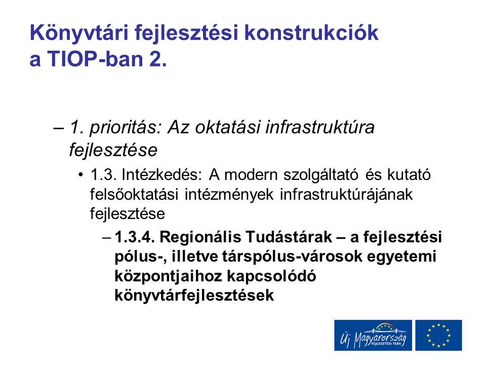 Könyvtári fejlesztési konstrukciók a TIOP-ban 2. –1. prioritás: Az oktatási infrastruktúra fejlesztése 1.3. Intézkedés: A modern szolgáltató és kutató