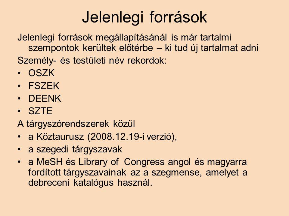 Jelenlegi források Jelenlegi források megállapításánál is már tartalmi szempontok kerültek előtérbe – ki tud új tartalmat adni Személy- és testületi név rekordok: OSZK FSZEK DEENK SZTE A tárgyszórendszerek közül a Köztaurusz (2008.12.19-i verzió), a szegedi tárgyszavak a MeSH és Library of Congress angol és magyarra fordított tárgyszavainak az a szegmense, amelyet a debreceni katalógus használ.