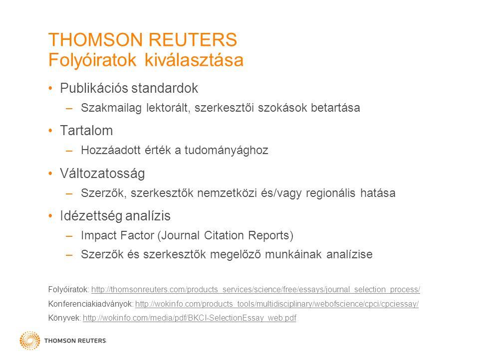 THOMSON REUTERS Folyóiratok kiválasztása Publikációs standardok –Szakmailag lektorált, szerkesztői szokások betartása Tartalom –Hozzáadott érték a tudományághoz Változatosság –Szerzők, szerkesztők nemzetközi és/vagy regionális hatása Idézettség analízis –Impact Factor (Journal Citation Reports) –Szerzők és szerkesztők megelőző munkáinak analízise Folyóiratok: http://thomsonreuters.com/products_services/science/free/essays/journal_selection_process/http://thomsonreuters.com/products_services/science/free/essays/journal_selection_process/ Konferenciakiadványok: http://wokinfo.com/products_tools/multidisciplinary/webofscience/cpci/cpciessay/http://wokinfo.com/products_tools/multidisciplinary/webofscience/cpci/cpciessay/ Könyvek: http://wokinfo.com/media/pdf/BKCI-SelectionEssay_web.pdfhttp://wokinfo.com/media/pdf/BKCI-SelectionEssay_web.pdf