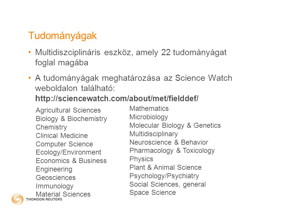Tudományágak Multidiszciplináris eszköz, amely 22 tudományágat foglal magába A tudományágak meghatározása az Science Watch weboldalon található: h ttp://sciencewatch.com/about/met/fielddef/ Agricultural Sciences Biology & Biochemistry Chemistry Clinical Medicine Computer Science Ecology/Environment Economics & Business Engineering Geosciences Immunology Material Sciences Mathematics Microbiology Molecular Biology & Genetics Multidisciplinary Neuroscience & Behavior Pharmacology & Toxicology Physics Plant & Animal Science Psychology/Psychiatry Social Sciences, general Space Science