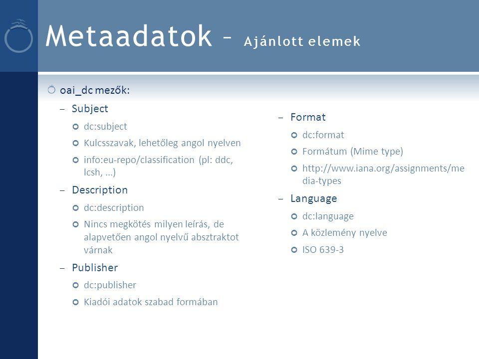 Metaadatok – Ajánlott elemek oai_dc mezők: – Subject dc:subject Kulcsszavak, lehetőleg angol nyelven info:eu-repo/classification (pl: ddc, lcsh,...) – Description dc:description Nincs megkötés milyen leírás, de alapvetően angol nyelvű absztraktot várnak – Publisher dc:publisher Kiadói adatok szabad formában – Format dc:format Formátum (Mime type) http://www.iana.org/assignments/me dia-types – Language dc:language A közlemény nyelve ISO 639-3