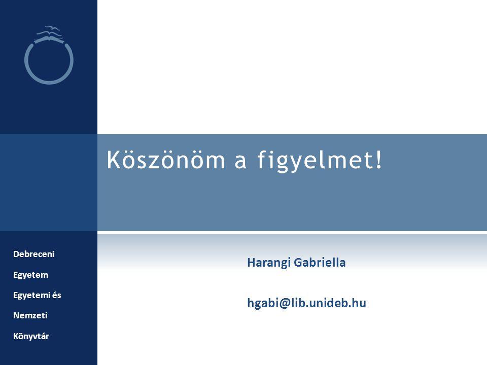 Köszönöm a figyelmet! Debreceni Egyetem Egyetemi és Nemzeti Könyvtár Harangi Gabriella hgabi@lib.unideb.hu