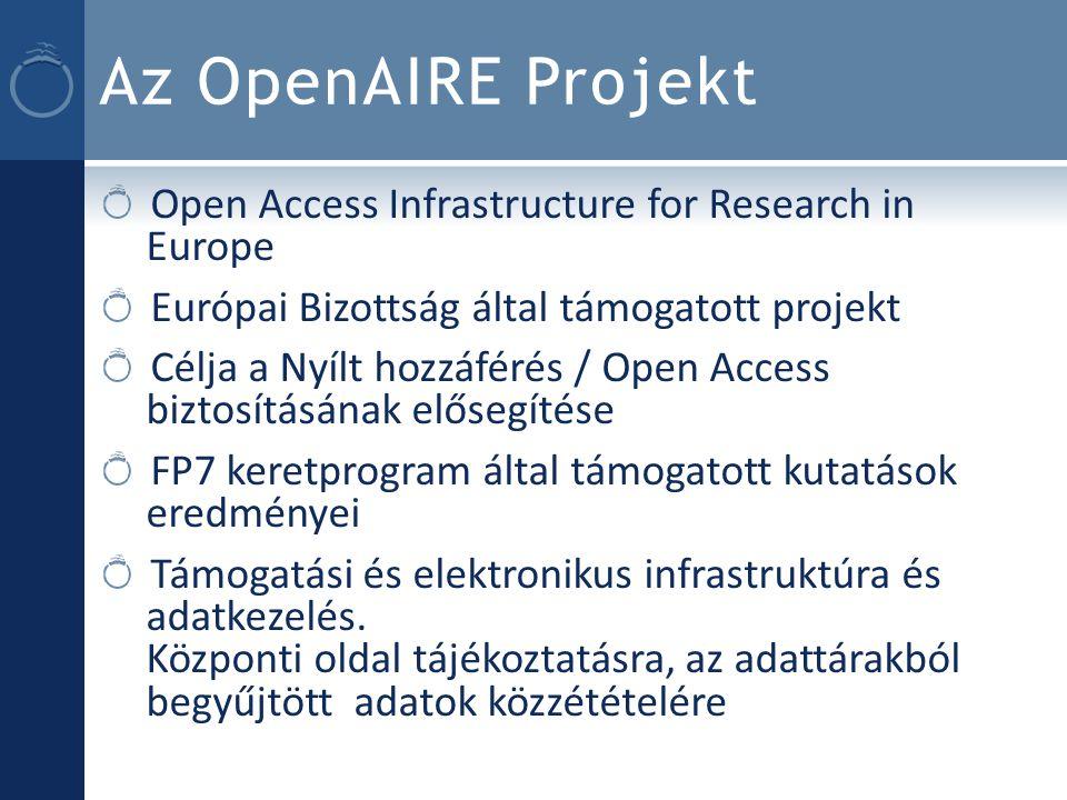 Az OpenAIRE Projekt Open Access Infrastructure for Research in Europe Európai Bizottság által támogatott projekt Célja a Nyílt hozzáférés / Open Access biztosításának elősegítése FP7 keretprogram által támogatott kutatások eredményei Támogatási és elektronikus infrastruktúra és adatkezelés.
