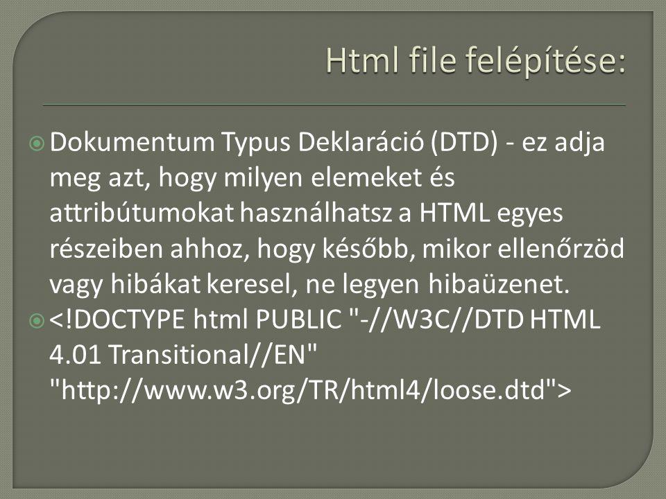  Dokumentum Typus Deklaráció (DTD) - ez adja meg azt, hogy milyen elemeket és attribútumokat használhatsz a HTML egyes részeiben ahhoz, hogy később, mikor ellenőrzöd vagy hibákat keresel, ne legyen hibaüzenet.