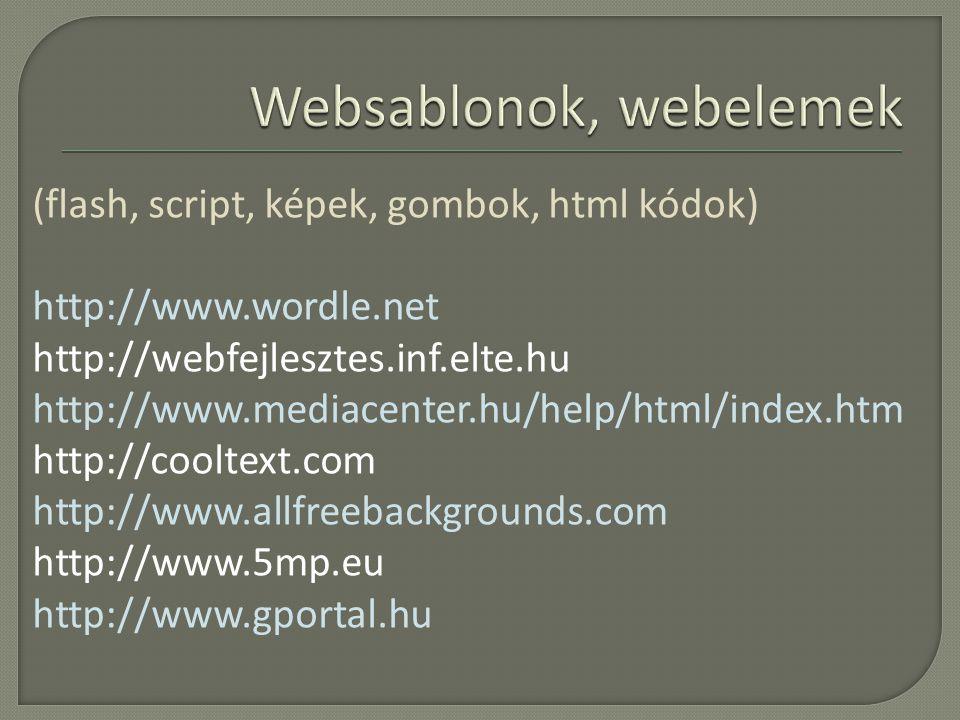 (flash, script, képek, gombok, html kódok) http://www.wordle.net http://webfejlesztes.inf.elte.hu http://www.mediacenter.hu/help/html/index.htm http://cooltext.com http://www.allfreebackgrounds.com http://www.5mp.eu http://www.gportal.hu