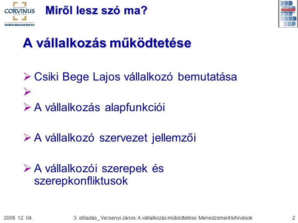 2008. 12. 04.3. előadás_ Vecsenyi János: A vállalkozás működtetése: Menedzsment kihívások2 Miről lesz szó ma? A vállalkozás működtetése  Csiki Bege L