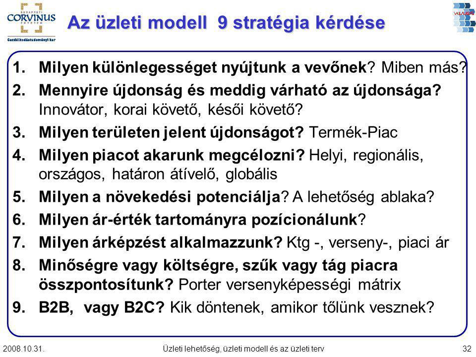 2008.10.31.Üzleti lehetőség, üzleti modell és az üzleti terv32 Az üzleti modell 9 stratégia kérdése 1.Milyen különlegességet nyújtunk a vevőnek? Miben