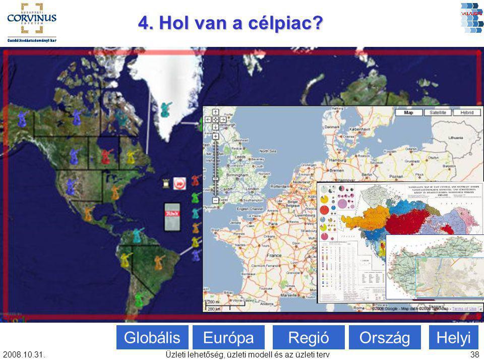 2008.10.31.Üzleti lehetőség, üzleti modell és az üzleti terv38 Globális 4. Hol van a célpiac? Európa Regió Ország Helyi