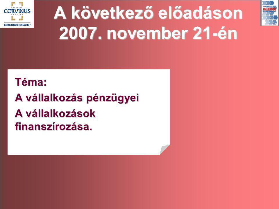 A következő előadáson 2007. november 21-én Téma: A vállalkozás pénzügyei A vállalkozások finanszírozása.