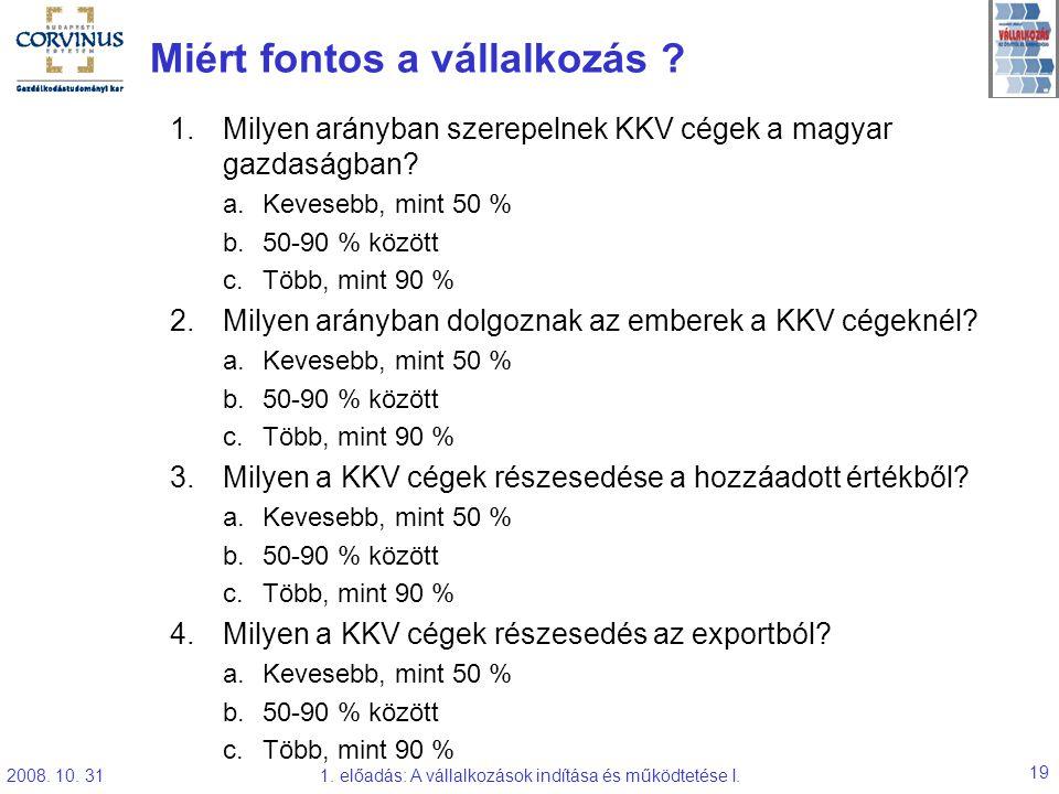 2008. 10. 311. előadás: A vállalkozások indítása és működtetése I. 19 Miért fontos a vállalkozás ? 1.Milyen arányban szerepelnek KKV cégek a magyar ga