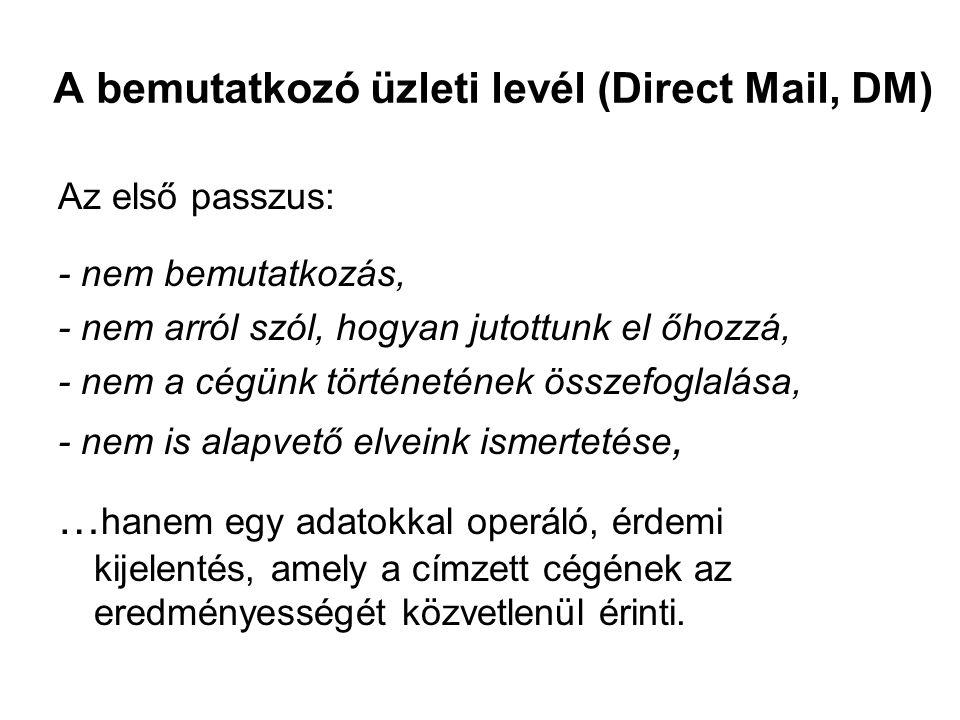 A bemutatkozó üzleti levél (Direct Mail, DM) Az első passzus: - nem bemutatkozás, - nem arról szól, hogyan jutottunk el őhozzá, - nem a cégünk történe