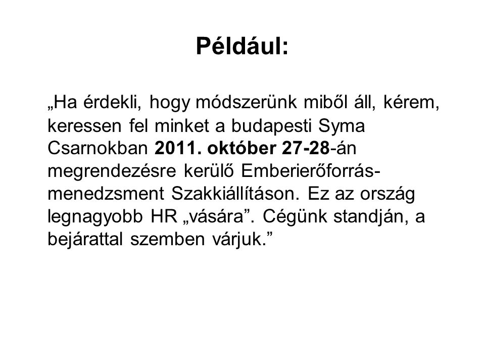 """Például: """"Ha érdekli, hogy módszerünk miből áll, kérem, keressen fel minket a budapesti Syma Csarnokban 2011. október 27-28-án megrendezésre kerülő Em"""