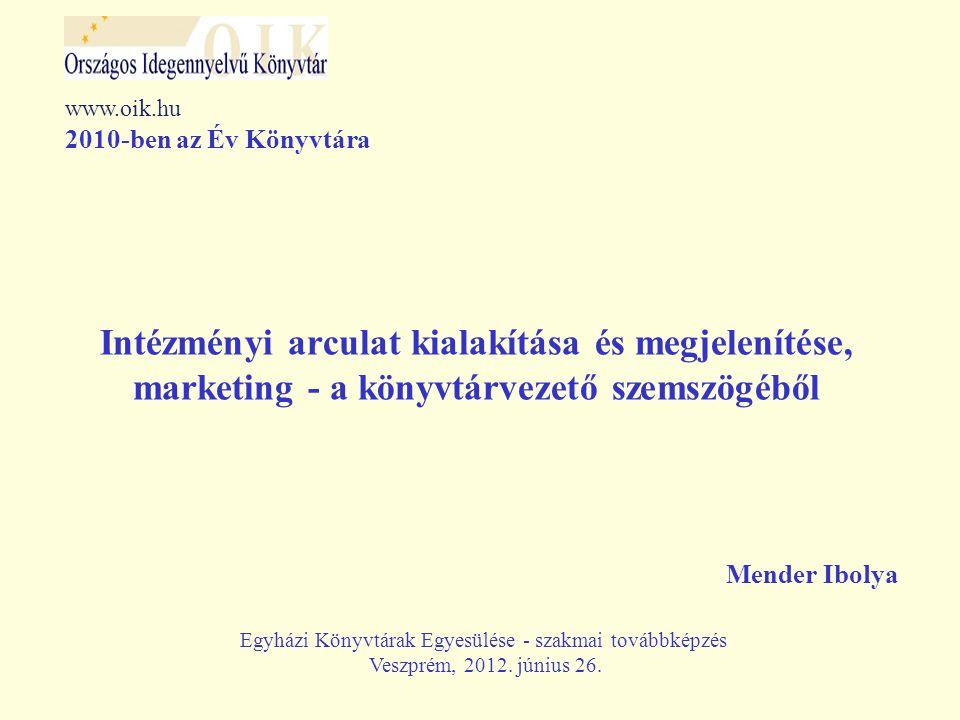 Intézményi arculat kialakítása és megjelenítése, marketing - a könyvtárvezető szemszögéből Mender Ibolya www.oik.hu 2010-ben az Év Könyvtára Egyházi Könyvtárak Egyesülése - szakmai továbbképzés Veszprém, 2012.