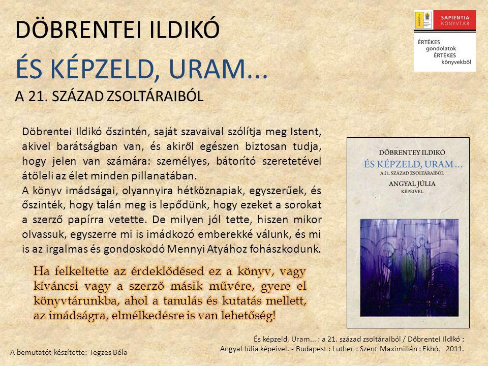 És képzeld, Uram... : a 21. század zsoltáraiból / Döbrentei Ildikó ; Angyal Júlia képeivel. - Budapest : Luther : Szent Maximilián : Ekhó, 2011. ÉS KÉ