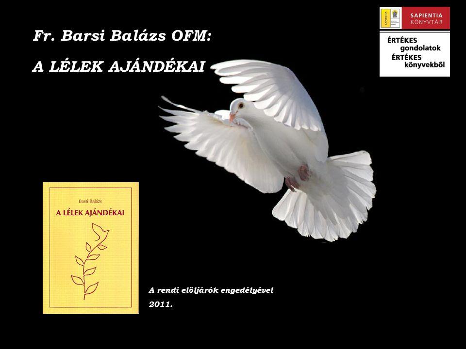 Fr. Barsi Balázs OFM: A LÉLEK AJÁNDÉKAI A rendi elöljárók engedélyével 2011.