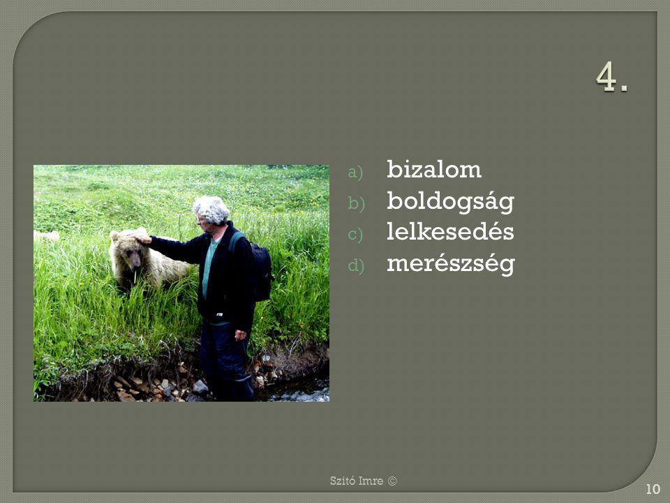 a) bizalom b) boldogság c) lelkesedés d) merészség 10 Szitó Imre ©