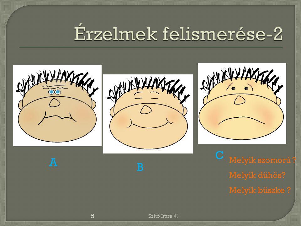 5 Melyik szomorú ? Melyik dühös? Melyik büszke ? A B C Szitó Imre ©