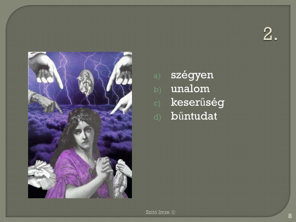 a) szégyen b) unalom c) keser ű ség d) b ű ntudat 8 Szitó Imre ©