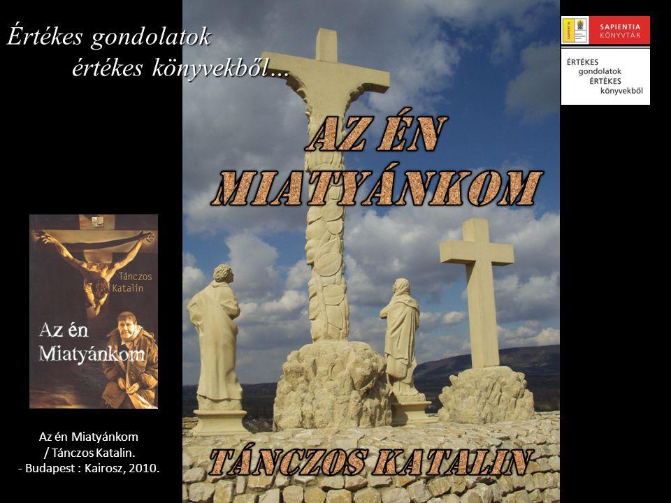 Értékes gondolatok értékes könyvekből… Az én Miatyánkom / Tánczos Katalin. - Budapest : Kairosz, 2010.