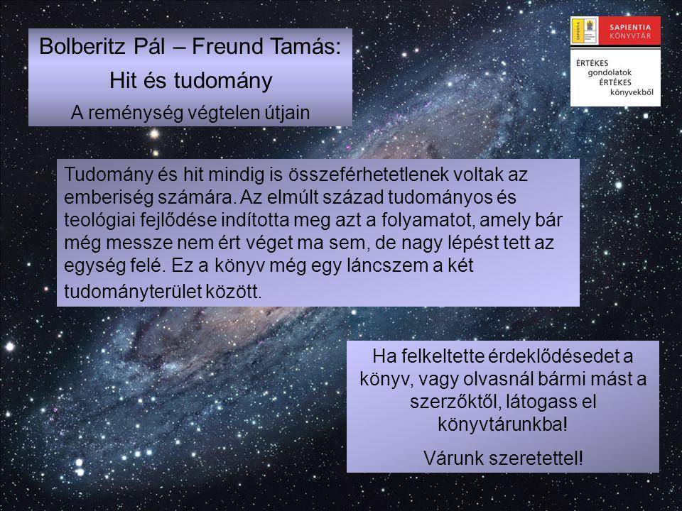 Bolberitz Pál – Freund Tamás: Hit és tudomány A reménység végtelen útjain Ha felkeltette érdeklődésedet a könyv, vagy olvasnál bármi mást a szerzőktől
