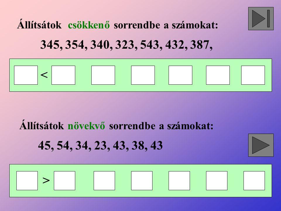 Állítsátok csökkenő sorrendbe a számokat: Állítsátok növekvő sorrendbe a számokat: 345, 354, 340, 323, 543, 432, 387, 45, 54, 34, 23, 43, 38, 43 < >