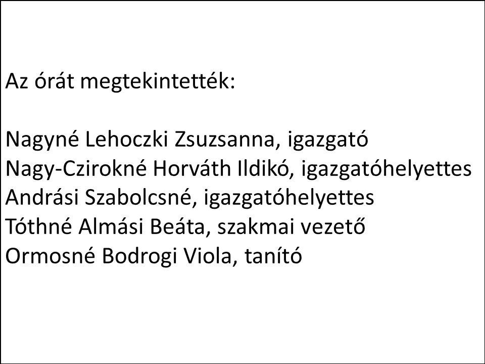 Az órát megtekintették: Nagyné Lehoczki Zsuzsanna, igazgató Nagy-Czirokné Horváth Ildikó, igazgatóhelyettes Andrási Szabolcsné, igazgatóhelyettes Tóth