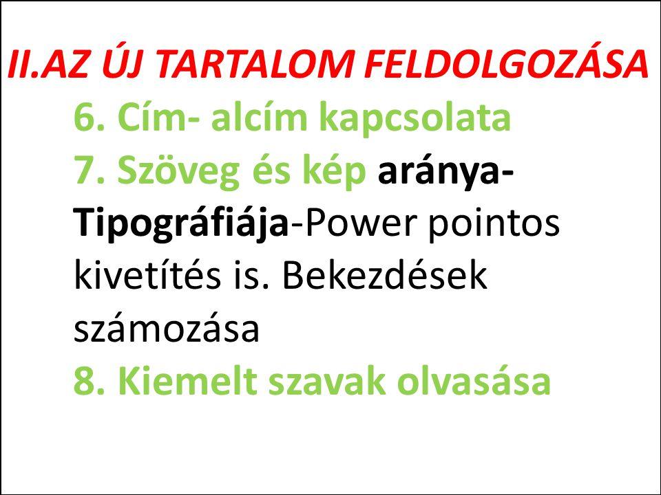 II.AZ ÚJ TARTALOM FELDOLGOZÁSA 6. Cím- alcím kapcsolata 7. Szöveg és kép aránya- Tipográfiája-Power pointos kivetítés is. Bekezdések számozása 8. Kiem