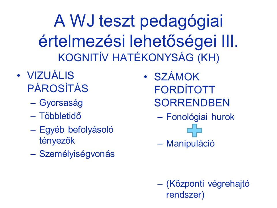 A WJ teszt pedagógiai értelmezési lehetőségei III. KOGNITÍV HATÉKONYSÁG (KH) VIZUÁLIS PÁROSÍTÁS –Gyorsaság –Többletidő –Egyéb befolyásoló tényezők –Sz