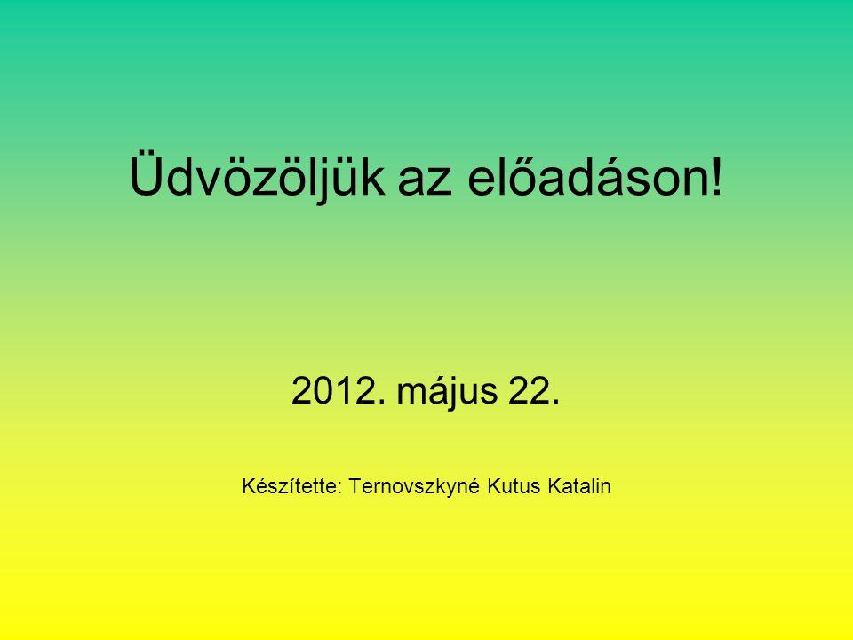 Üdvözöljük az előadáson! 2012. május 22. Készítette: Ternovszkyné Kutus Katalin