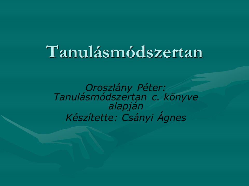 Tanulásmódszertan Oroszlány Péter: Tanulásmódszertan c. könyve alapján Készítette: Csányi Ágnes