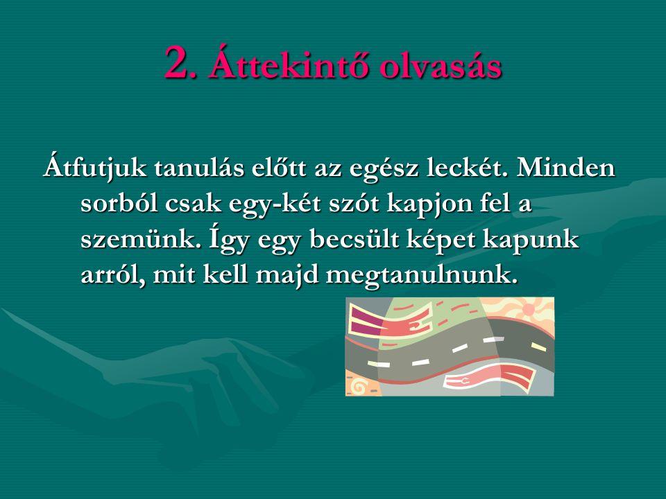 2. Áttekintő olvasás Átfutjuk tanulás előtt az egész leckét. Minden sorból csak egy-két szót kapjon fel a szemünk. Így egy becsült képet kapunk arról,