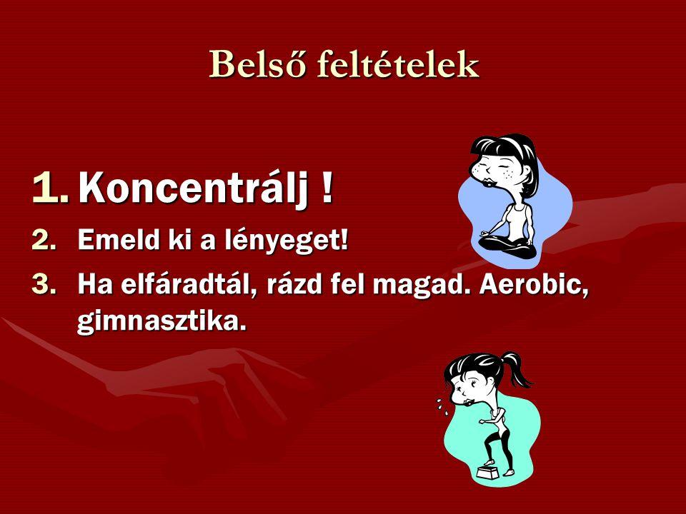 Belső feltételek 1.Koncentrálj ! 2.Emeld ki a lényeget! 3.Ha elfáradtál, rázd fel magad. Aerobic, gimnasztika.