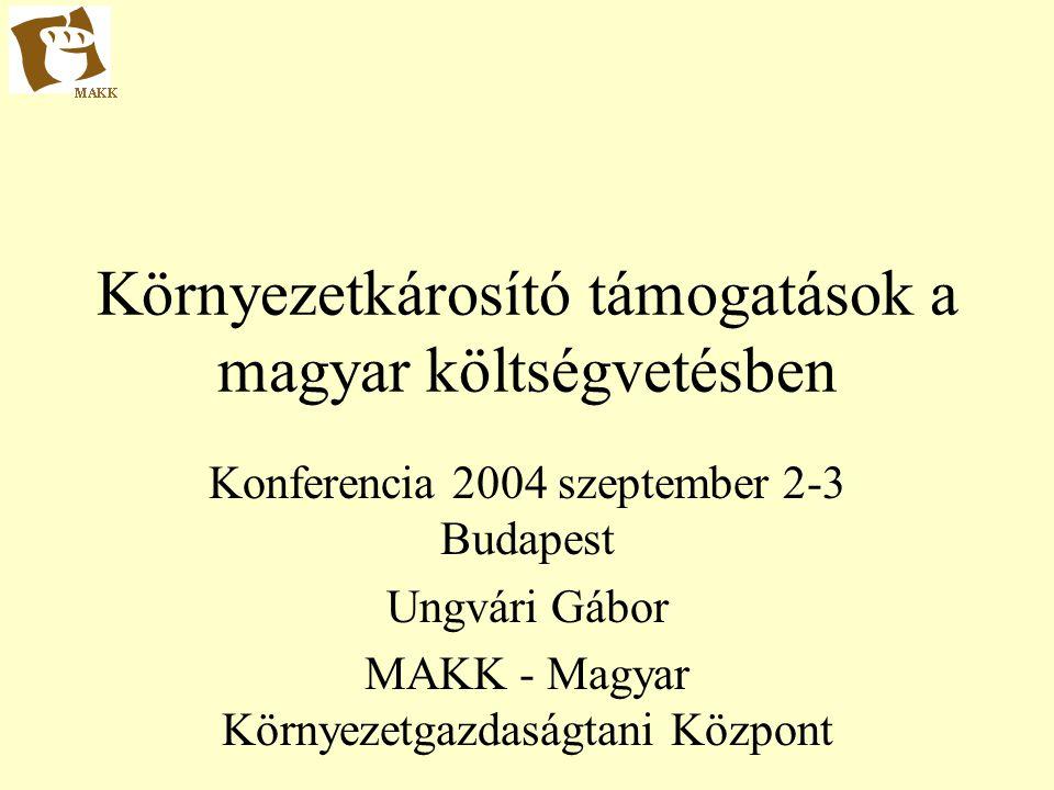 Környezetkárosító támogatások a magyar költségvetésben Konferencia 2004 szeptember 2-3 Budapest Ungvári Gábor MAKK - Magyar Környezetgazdaságtani Központ