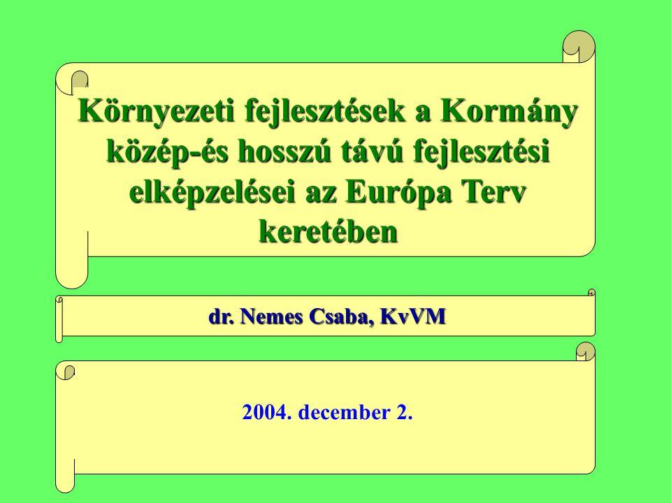 Környezeti fejlesztések a Kormány közép-és hosszú távú fejlesztési elképzelései az Európa Terv keretében dr. Nemes Csaba, KvVM 2004. december 2.