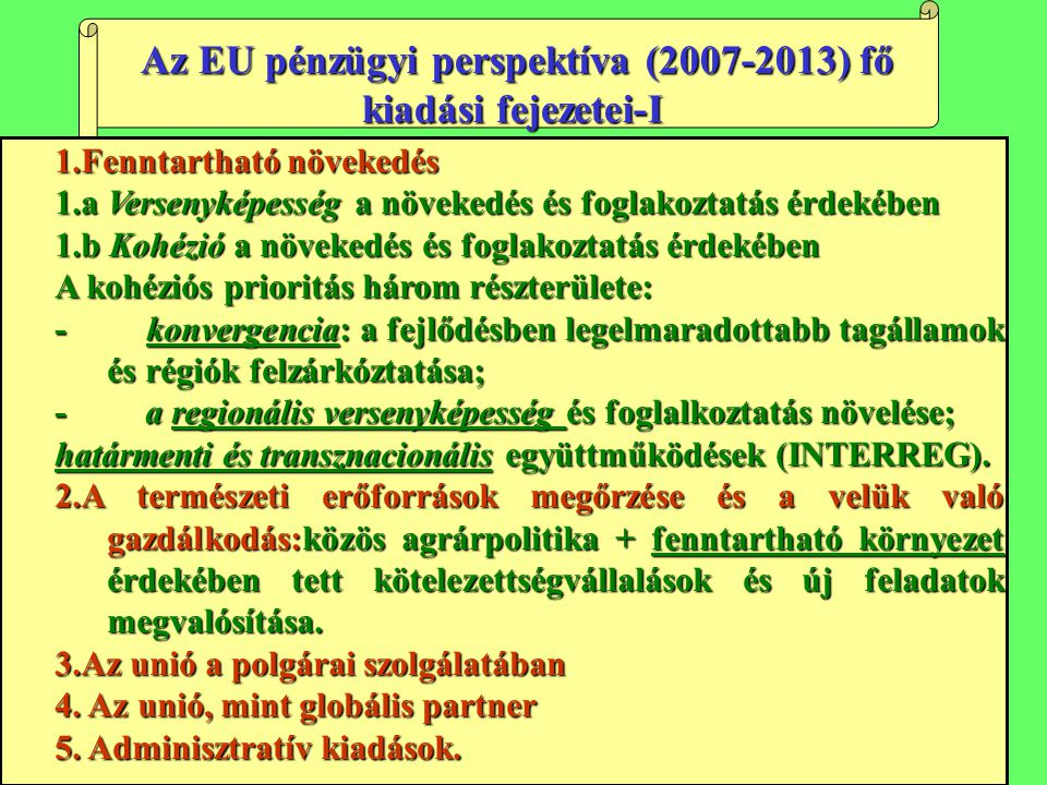 Az EU pénzügyi perspektíva (2007-2013) fő kiadási fejezetei-I Az EU pénzügyi perspektíva (2007-2013) fő kiadási fejezetei-I 1.Fenntartható növekedés 1.a Versenyképesség a növekedés és foglakoztatás érdekében 1.b Kohézió a növekedés és foglakoztatás érdekében A kohéziós prioritás három részterülete: - konvergencia: a fejlődésben legelmaradottabb tagállamok és régiók felzárkóztatása; - a regionális versenyképesség és foglalkoztatás növelése; határmenti és transznacionális együttműködések (INTERREG).