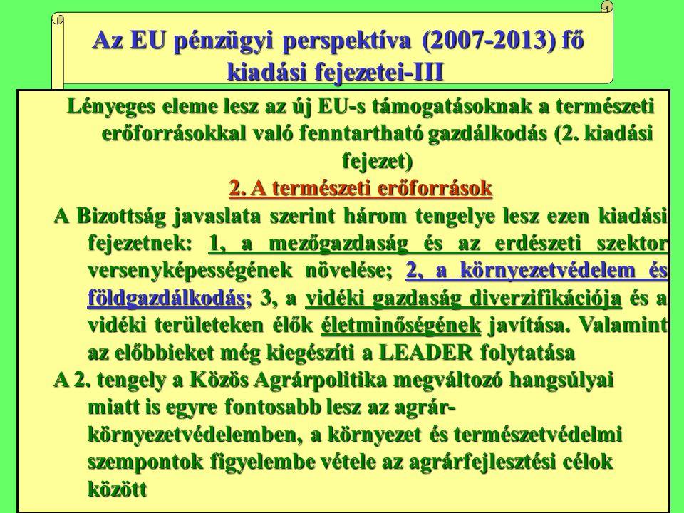 Az EU pénzügyi perspektíva (2007-2013) fő kiadási fejezetei-III Az EU pénzügyi perspektíva (2007-2013) fő kiadási fejezetei-III Lényeges eleme lesz az új EU-s támogatásoknak a természeti erőforrásokkal való fenntartható gazdálkodás (2.