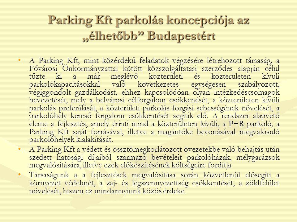 """Parking Kft parkolás koncepciója az """"élhetőbb Budapestért A Parking Kft, mint közérdekű feladatok végzésére létrehozott társaság, a Fővárosi Önkormányzattal kötött közszolgáltatási szerződés alapján célul tűzte ki a már meglévő közterületi és közterületen kívüli parkolókapacitásokkal való következetes egységesen szabályozott, végiggondolt gazdálkodást, ehhez kapcsolódóan olyan intézkedéscsomagok bevezetését, mely a belvárosi célforgalom csökkenését, a közterületen kívüli parkolás preferálását, a közterületi parkolás forgási sebességének növelését, a parkolóhely kereső forgalom csökkentését segítik elő."""