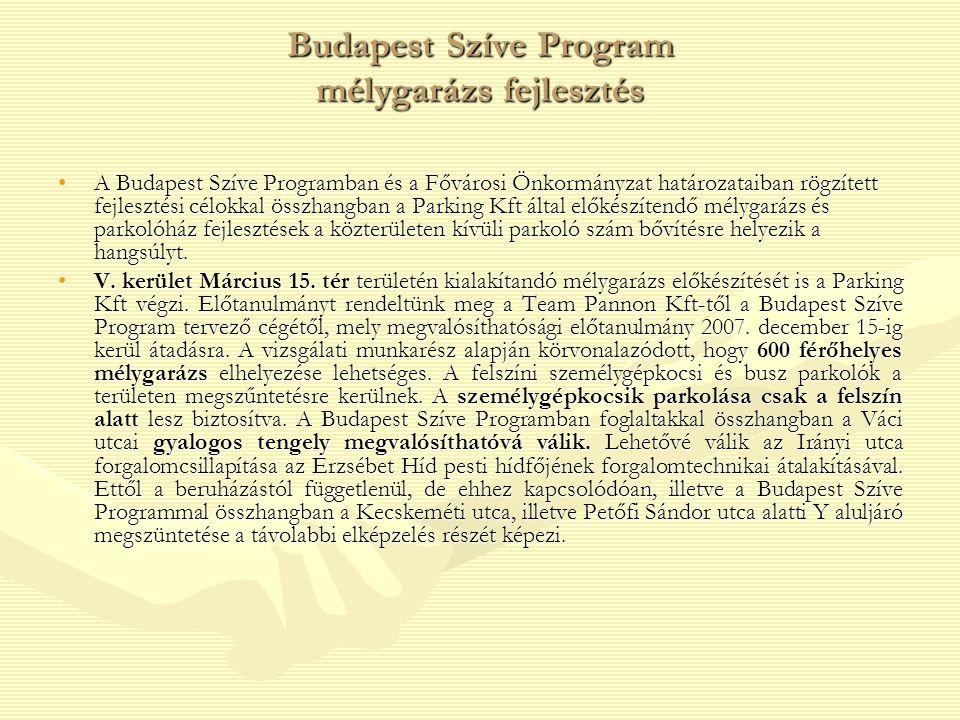 Budapest Szíve Program mélygarázs fejlesztés A Budapest Szíve Programban és a Fővárosi Önkormányzat határozataiban rögzített fejlesztési célokkal összhangban a Parking Kft által előkészítendő mélygarázs és parkolóház fejlesztések a közterületen kívüli parkoló szám bővítésre helyezik a hangsúlyt.A Budapest Szíve Programban és a Fővárosi Önkormányzat határozataiban rögzített fejlesztési célokkal összhangban a Parking Kft által előkészítendő mélygarázs és parkolóház fejlesztések a közterületen kívüli parkoló szám bővítésre helyezik a hangsúlyt.