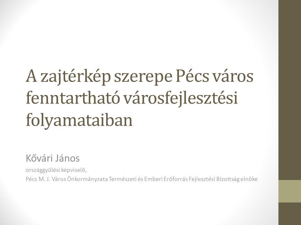 A zajtérkép szerepe Pécs város fenntartható városfejlesztési folyamataiban Kővári János országgyűlési képviselő, Pécs M.