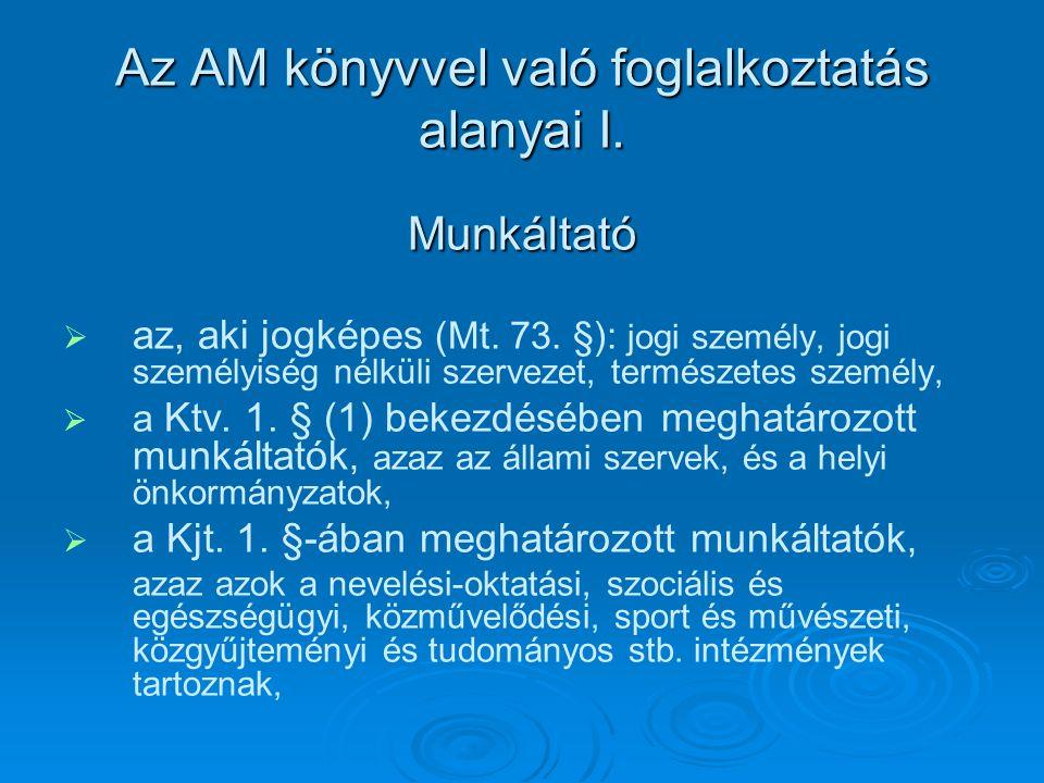 Az AM könyvvel való foglalkoztatás alanyai I. Munkáltató   az, aki jogképes (Mt. 73. §): jogi személy, jogi személyiség nélküli szervezet, természet