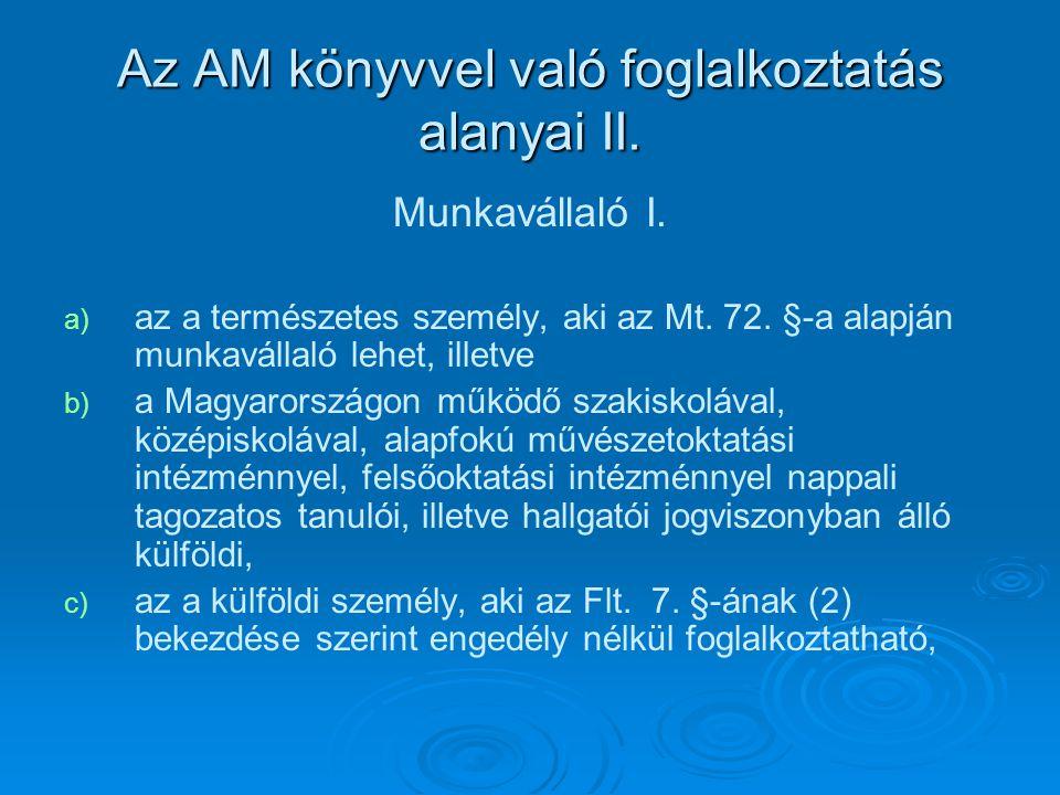 Az AM könyvvel való foglalkoztatás alanyai II. Munkavállaló I. a) a) az a természetes személy, aki az Mt. 72. §-a alapján munkavállaló lehet, illetve