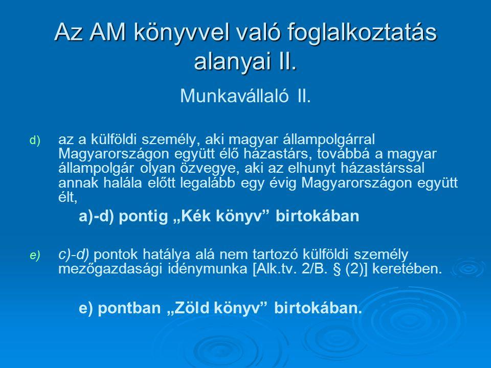 Az AM könyvvel való foglalkoztatás alanyai II. Munkavállaló II. d) d) az a külföldi személy, aki magyar állampolgárral Magyarországon együtt élő házas