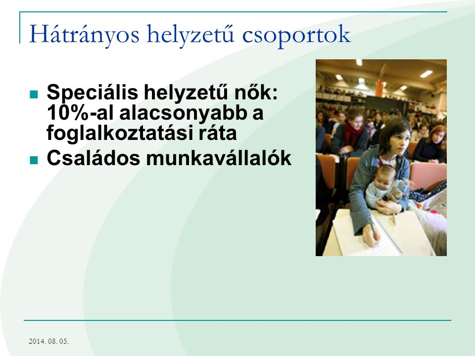 2014. 08. 05. Hátrányos helyzetű csoportok Speciális helyzetű nők: 10%-al alacsonyabb a foglalkoztatási ráta Családos munkavállalók