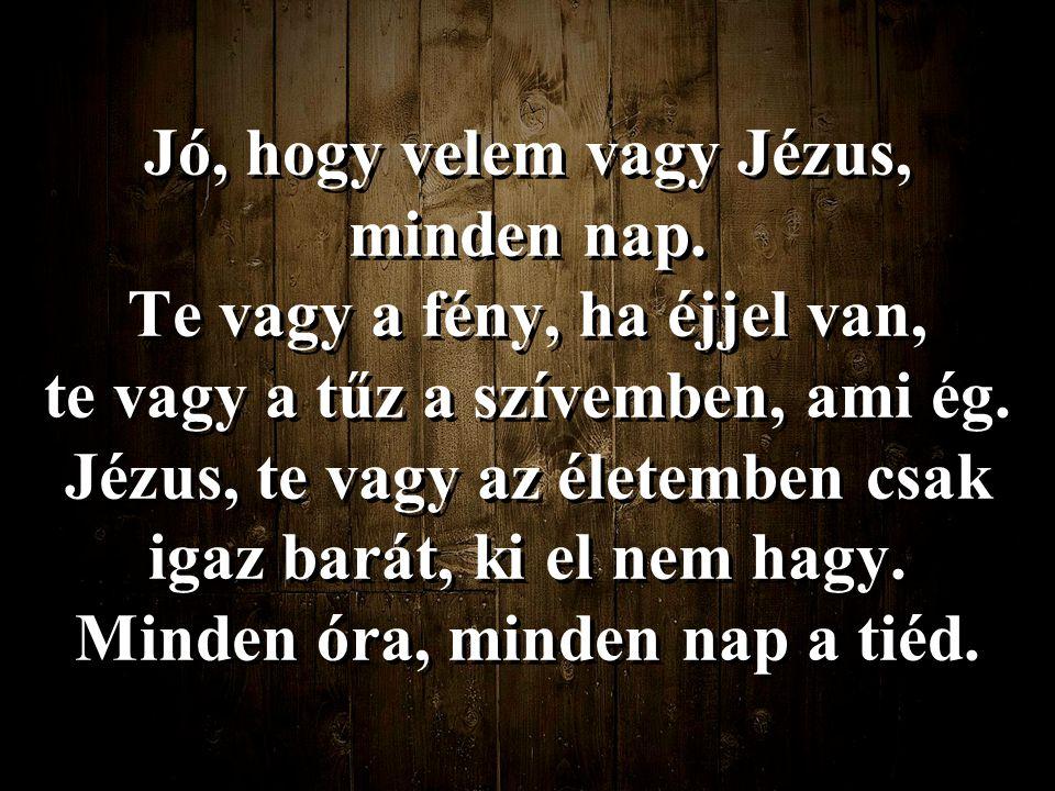 Jó, hogy velem vagy Jézus, minden nap.