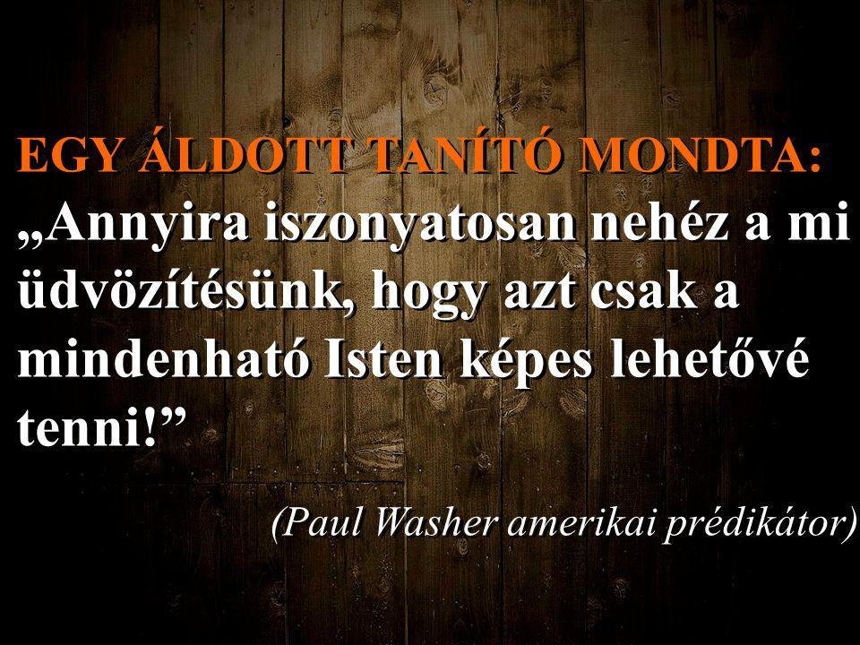 """EGY ÁLDOTT TANÍTÓ MONDTA: """"Annyira iszonyatosan nehéz a mi üdvözítésünk, hogy azt csak a mindenható Isten képes lehetővé tenni! (Paul Washer amerikai prédikátor) EGY ÁLDOTT TANÍTÓ MONDTA: """"Annyira iszonyatosan nehéz a mi üdvözítésünk, hogy azt csak a mindenható Isten képes lehetővé tenni! (Paul Washer amerikai prédikátor)"""