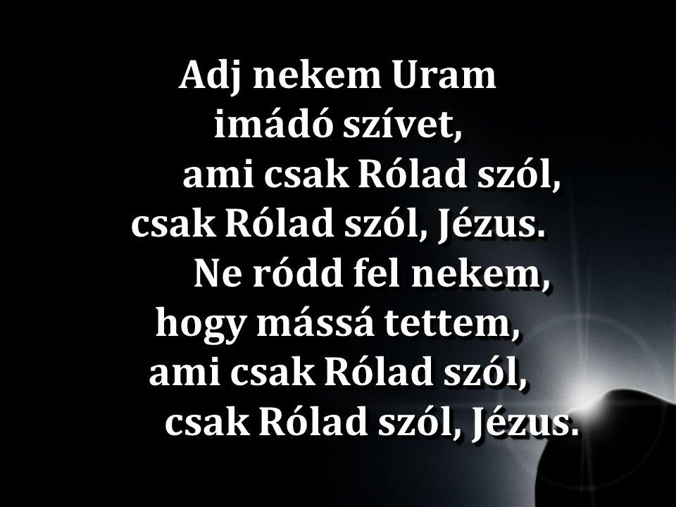 Adj nekem Uram imádó szívet, ami csak Rólad szól, csak Rólad szól, Jézus. Ne ródd fel nekem, hogy mássá tettem, ami csak Rólad szól, csak Rólad szól,