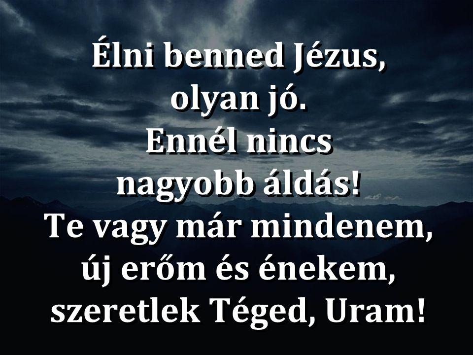 Élni benned Jézus, olyan jó. Ennél nincs nagyobb áldás! Te vagy már mindenem, új erőm és énekem, szeretlek Téged, Uram! Élni benned Jézus, olyan jó. E